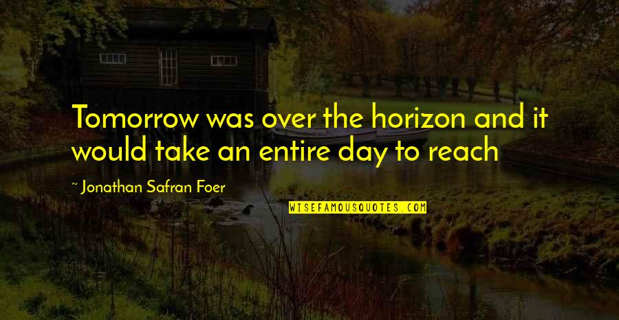 Over It Quotes By Jonathan Safran Foer: Tomorrow was over the horizon and it would