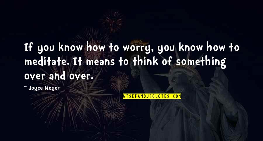 Over It Quotes By Joyce Meyer: If you know how to worry, you know
