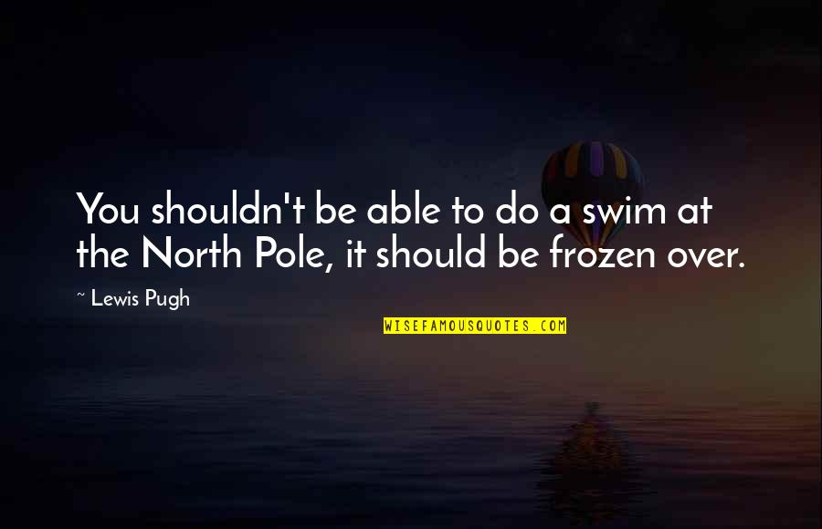 Over It Quotes By Lewis Pugh: You shouldn't be able to do a swim