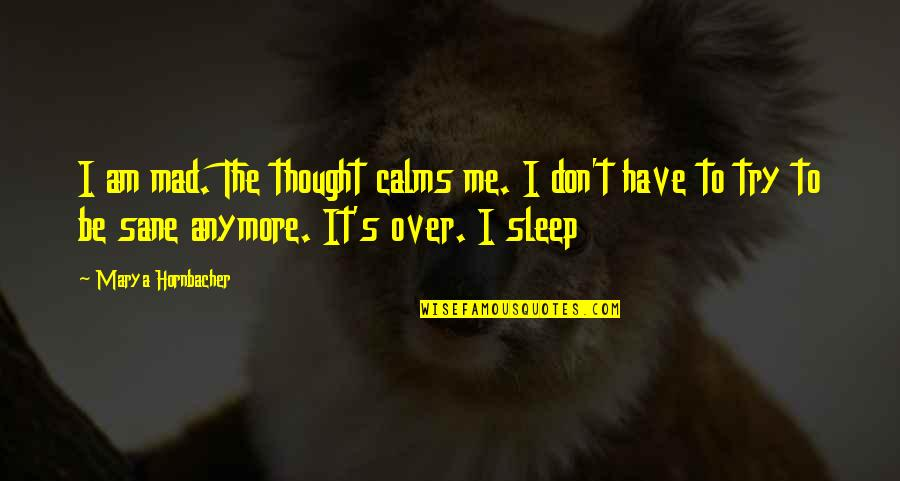 Over It Quotes By Marya Hornbacher: I am mad. The thought calms me. I