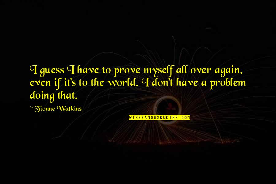 Over It Quotes By Tionne Watkins: I guess I have to prove myself all