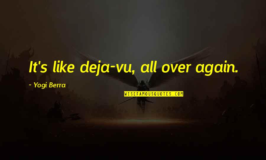 Over It Quotes By Yogi Berra: It's like deja-vu, all over again.