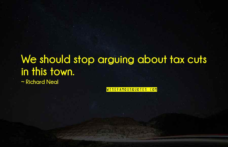 Over The Hedge Gladys Quotes By Richard Neal: We should stop arguing about tax cuts in