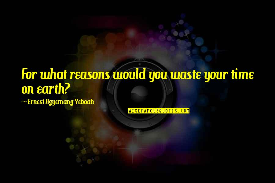 Over Thinking Brainy Quotes By Ernest Agyemang Yeboah: For what reasons would you waste your time