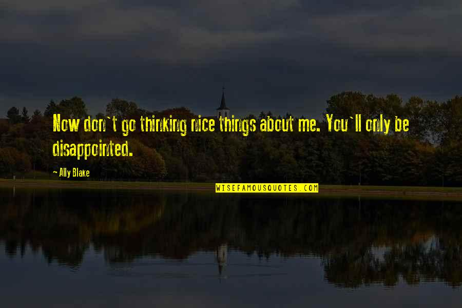Over Thinking Sad Quotes By Ally Blake: Now don't go thinking nice things about me.