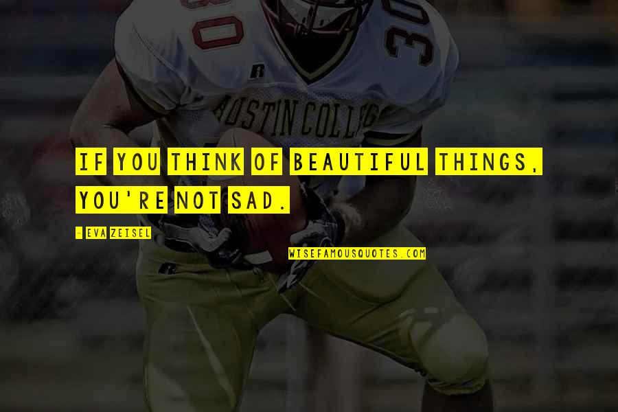 Over Thinking Sad Quotes By Eva Zeisel: If you think of beautiful things, you're not