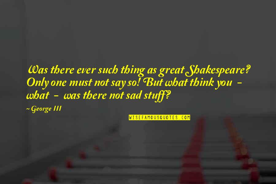 Over Thinking Sad Quotes By George III: Was there ever such thing as great Shakespeare?