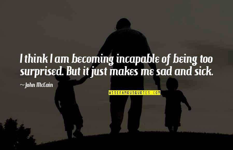 Over Thinking Sad Quotes By John McCain: I think I am becoming incapable of being