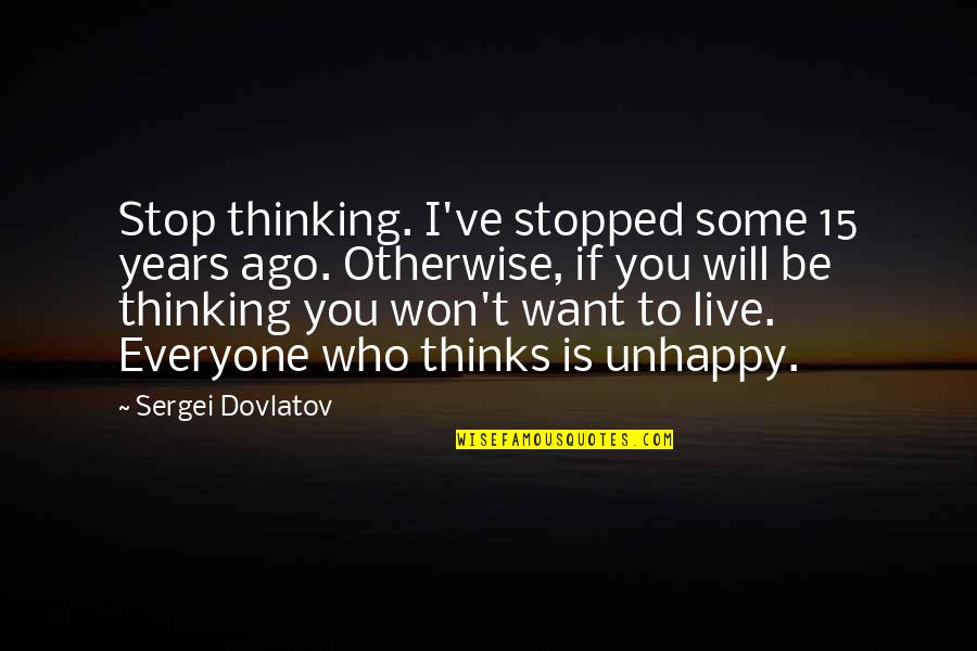 Over Thinking Sad Quotes By Sergei Dovlatov: Stop thinking. I've stopped some 15 years ago.