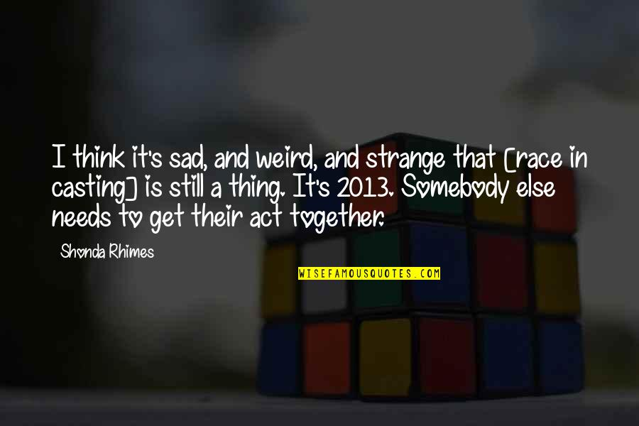 Over Thinking Sad Quotes By Shonda Rhimes: I think it's sad, and weird, and strange