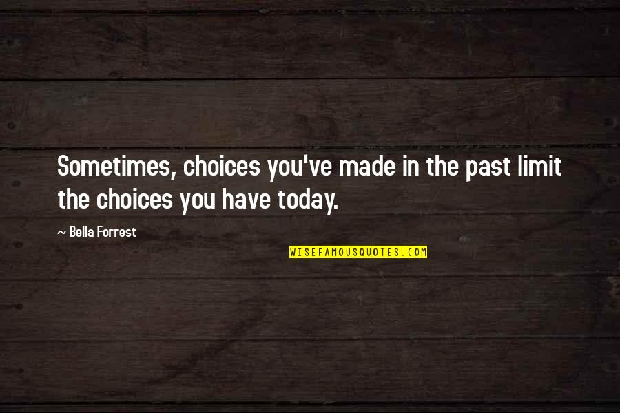 Over Your Past Quotes By Bella Forrest: Sometimes, choices you've made in the past limit