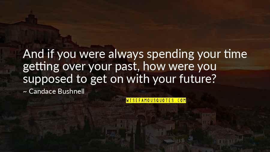 Over Your Past Quotes By Candace Bushnell: And if you were always spending your time