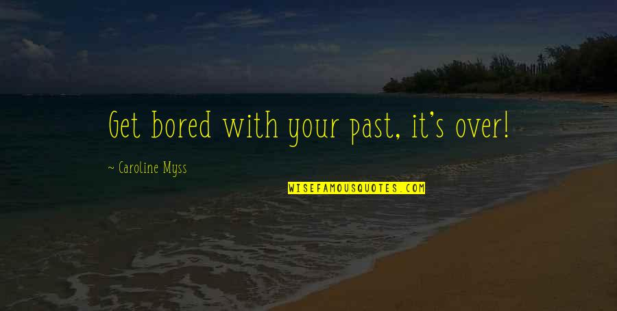 Over Your Past Quotes By Caroline Myss: Get bored with your past, it's over!