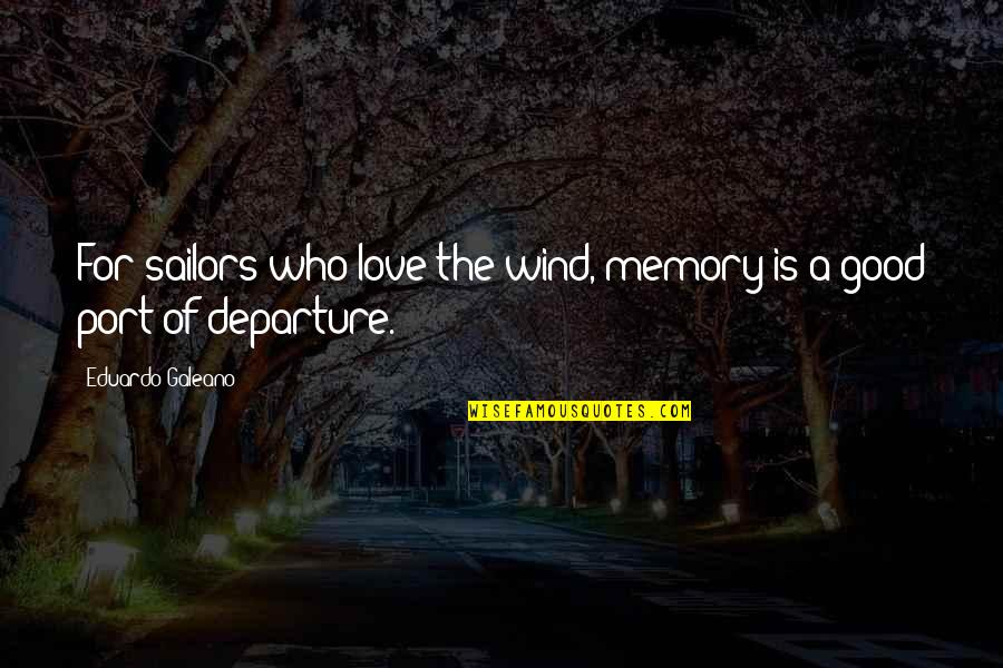 Over Your Past Quotes By Eduardo Galeano: For sailors who love the wind, memory is