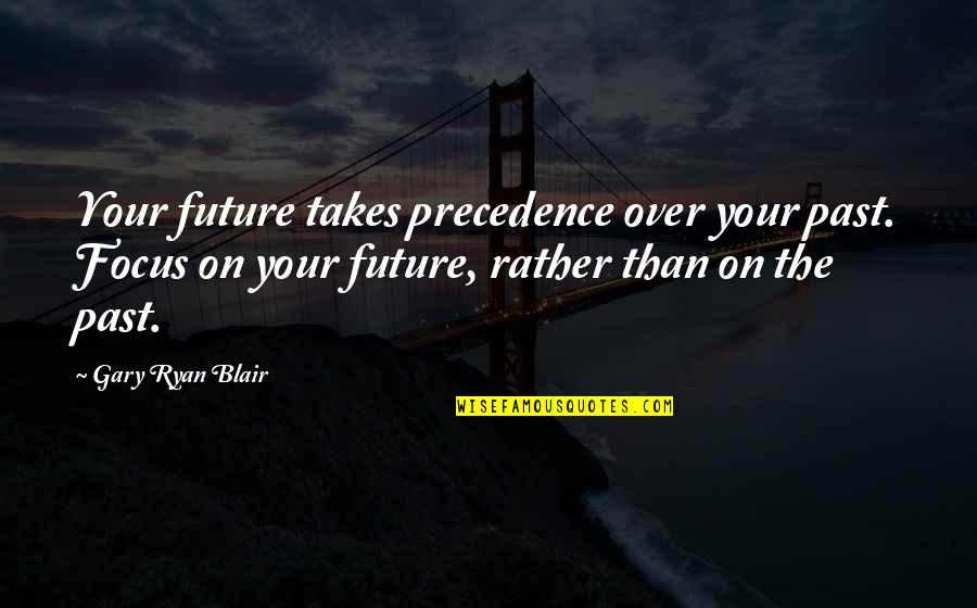 Over Your Past Quotes By Gary Ryan Blair: Your future takes precedence over your past. Focus