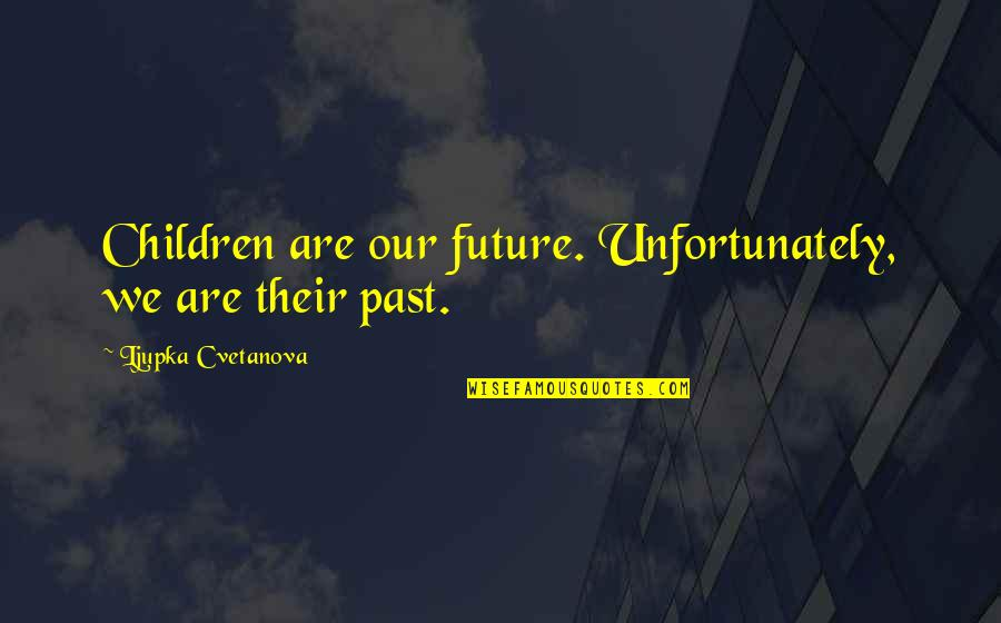 Over Your Past Quotes By Ljupka Cvetanova: Children are our future. Unfortunately, we are their