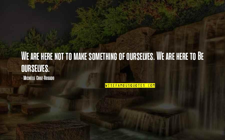 Over Your Past Quotes By Michelle Cruz-Rosado: We are here not to make something of
