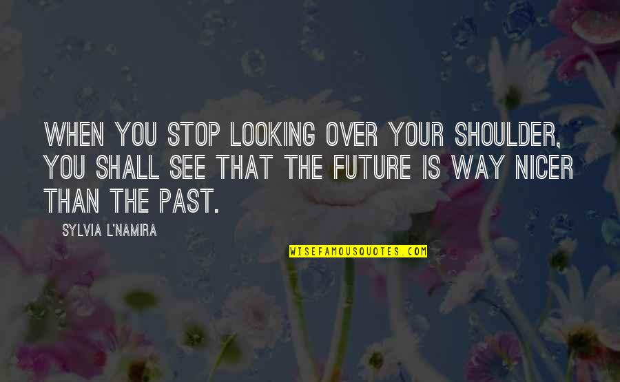 Over Your Past Quotes By Sylvia L'Namira: When you stop looking over your shoulder, you