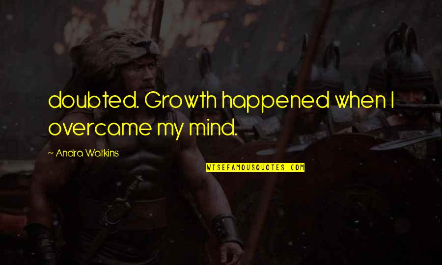 Overcame Quotes By Andra Watkins: doubted. Growth happened when I overcame my mind.