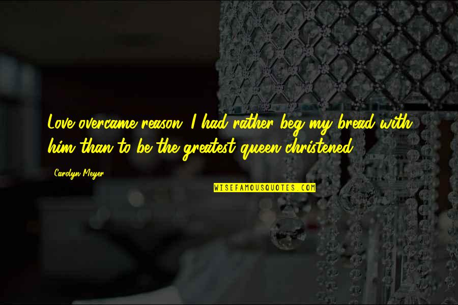 Overcame Quotes By Carolyn Meyer: Love overcame reason...I had rather beg my bread