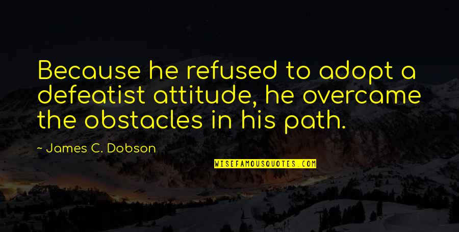 Overcame Quotes By James C. Dobson: Because he refused to adopt a defeatist attitude,