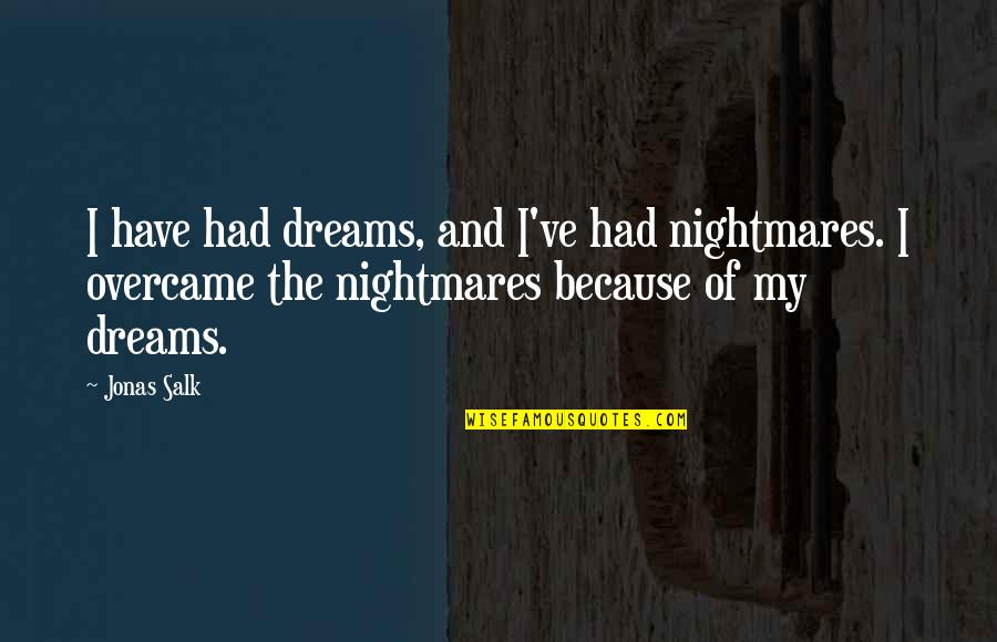 Overcame Quotes By Jonas Salk: I have had dreams, and I've had nightmares.