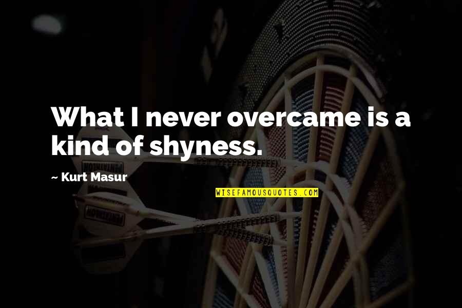 Overcame Quotes By Kurt Masur: What I never overcame is a kind of