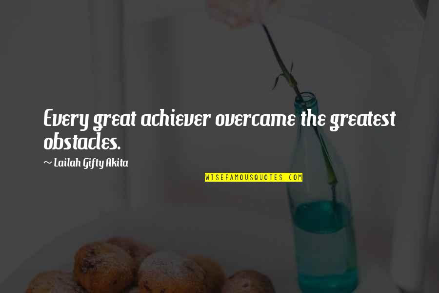 Overcame Quotes By Lailah Gifty Akita: Every great achiever overcame the greatest obstacles.