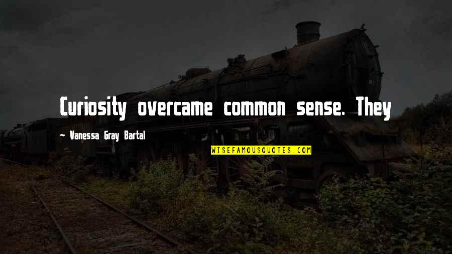 Overcame Quotes By Vanessa Gray Bartal: Curiosity overcame common sense. They