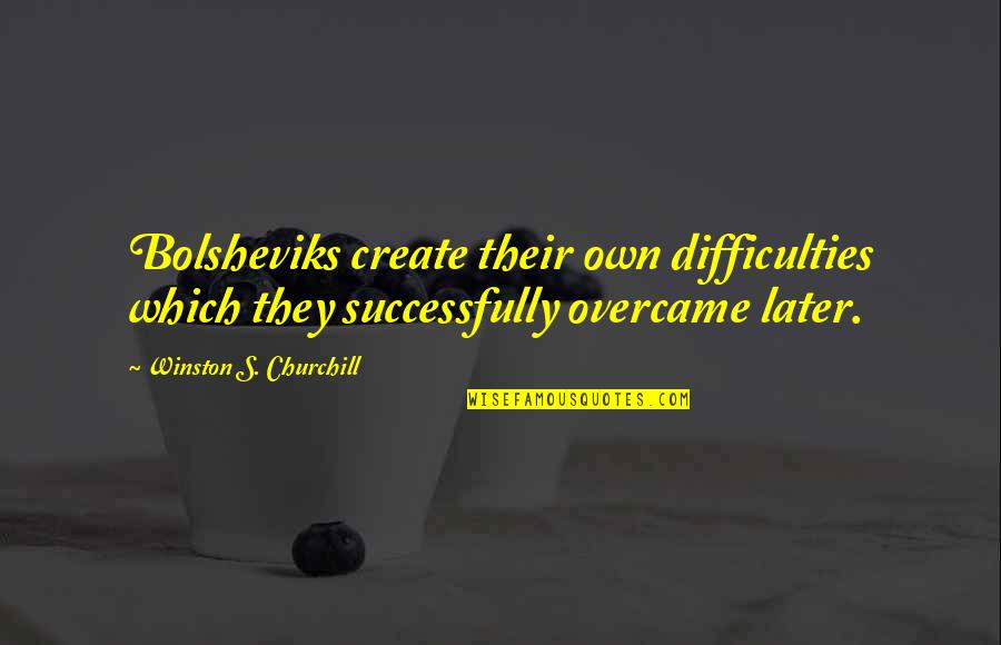 Overcame Quotes By Winston S. Churchill: Bolsheviks create their own difficulties which they successfully