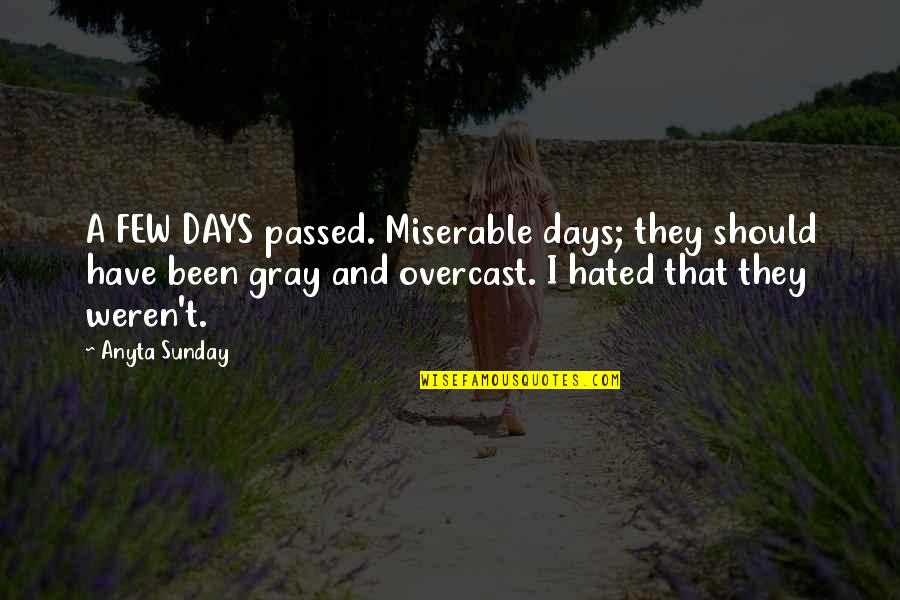 Overcast Days Quotes By Anyta Sunday: A FEW DAYS passed. Miserable days; they should