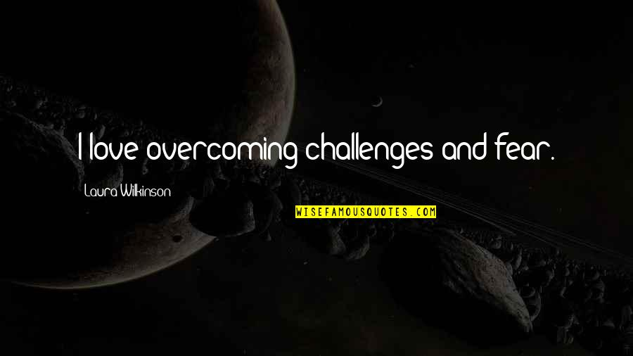 Overcoming Fear In Love Quotes By Laura Wilkinson: I love overcoming challenges and fear.