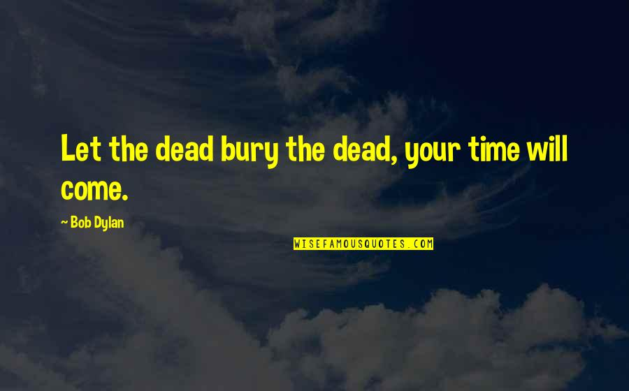 Overcoming Hard Things Quotes By Bob Dylan: Let the dead bury the dead, your time