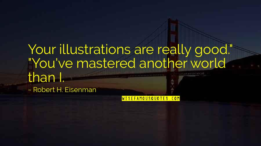 """Overcoming Hard Things Quotes By Robert H. Eisenman: Your illustrations are really good."""" """"You've mastered another"""