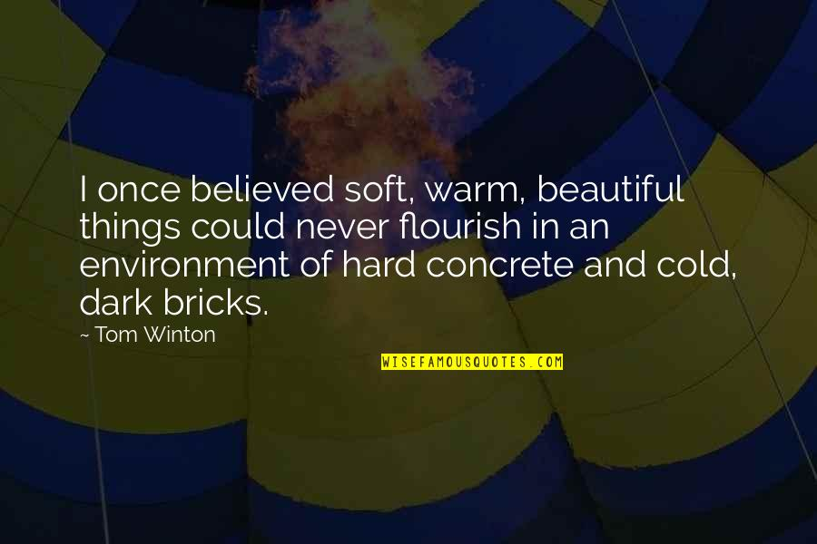 Overcoming Hard Things Quotes By Tom Winton: I once believed soft, warm, beautiful things could