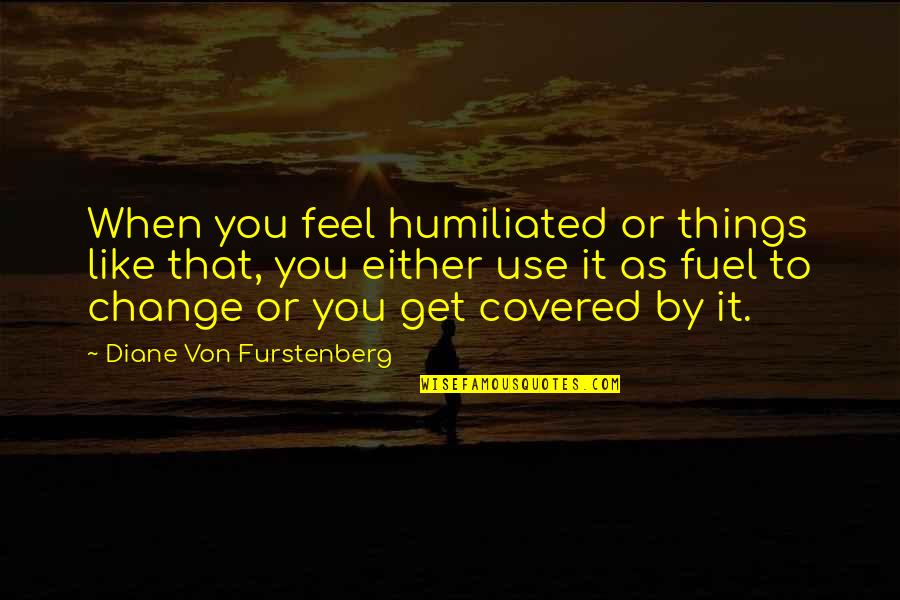 Overcoming Humiliation Quotes By Diane Von Furstenberg: When you feel humiliated or things like that,