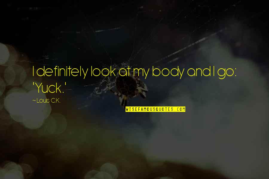 Overcoming Mental Blocks Quotes By Louis C.K.: I definitely look at my body and I
