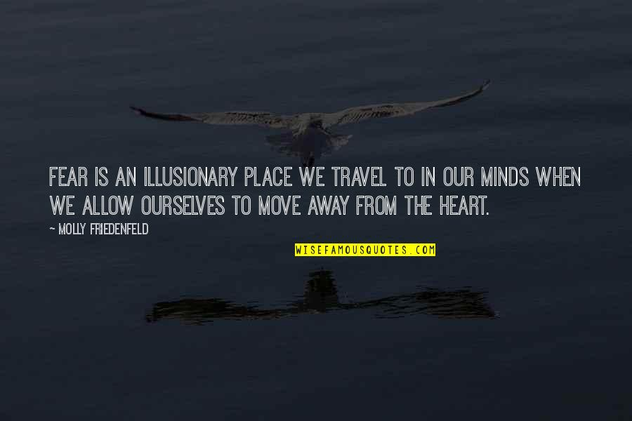 Overcoming Mental Blocks Quotes By Molly Friedenfeld: Fear is an illusionary place we travel to