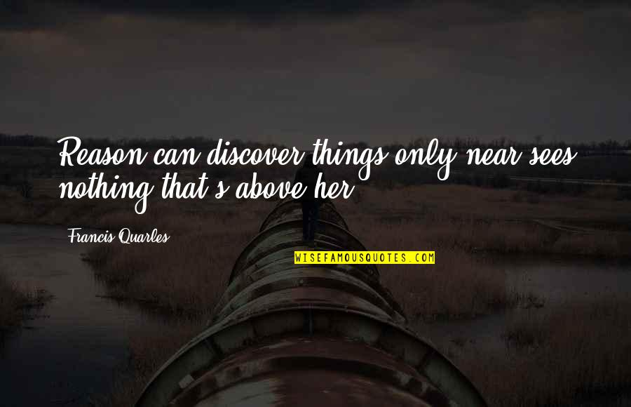Overcoming Phobias Quotes By Francis Quarles: Reason can discover things only near,sees nothing that's