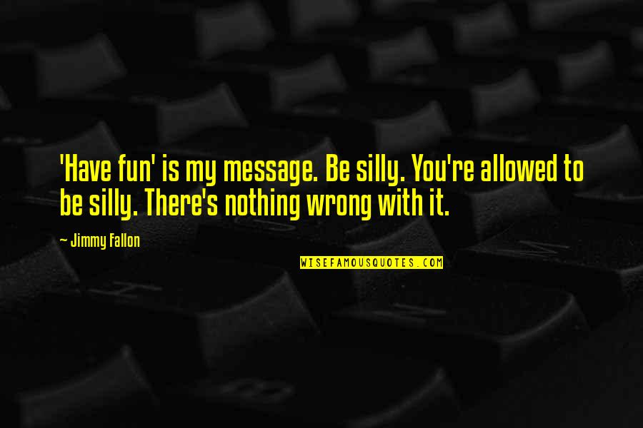 Overcoming Phobias Quotes By Jimmy Fallon: 'Have fun' is my message. Be silly. You're