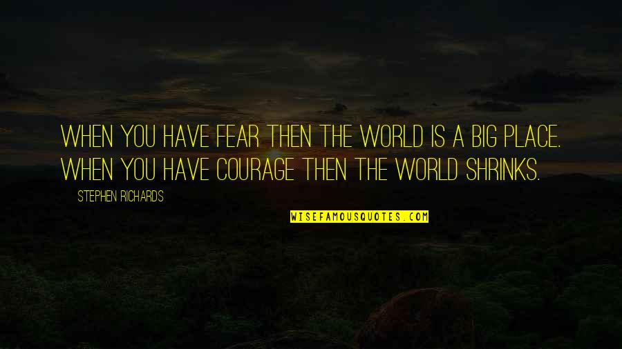 Overcoming Phobias Quotes By Stephen Richards: When you have fear then the world is
