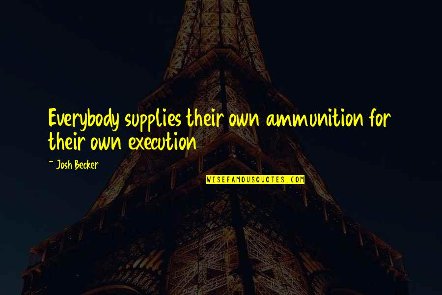 Overcoming Sexual Abuse Quotes By Josh Becker: Everybody supplies their own ammunition for their own