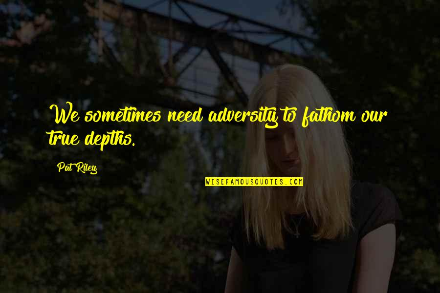 Overcoming Sexual Abuse Quotes By Pat Riley: We sometimes need adversity to fathom our true