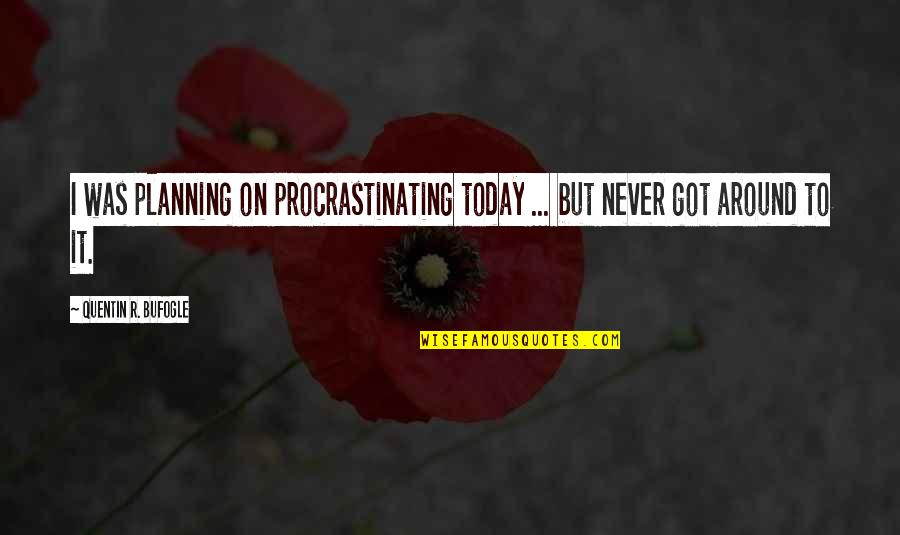 Overcoming Sexual Abuse Quotes By Quentin R. Bufogle: I was planning on procrastinating today ... but