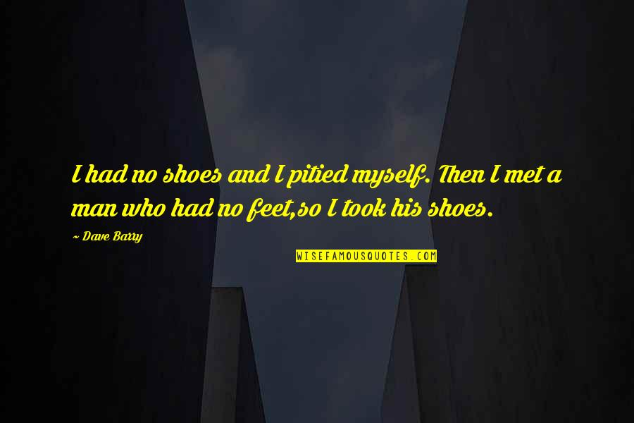 Overcoming Verbal Abuse Quotes By Dave Barry: I had no shoes and I pitied myself.