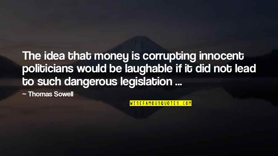 Overcoming Verbal Abuse Quotes By Thomas Sowell: The idea that money is corrupting innocent politicians