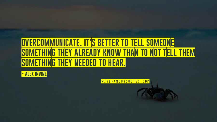 Overcommunicate Quotes By Alex Irvine: Overcommunicate. It's better to tell someone something they