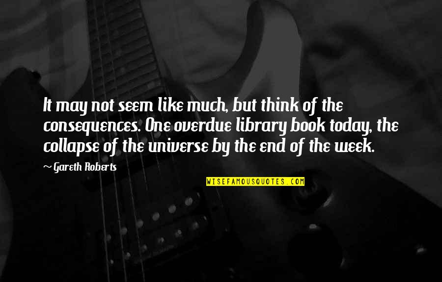 Overdue Book Quotes By Gareth Roberts: It may not seem like much, but think