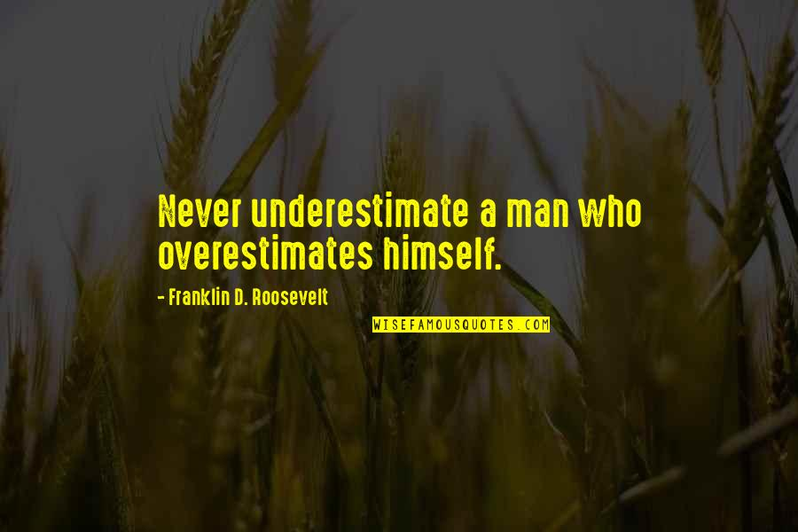 Overestimates Quotes By Franklin D. Roosevelt: Never underestimate a man who overestimates himself.