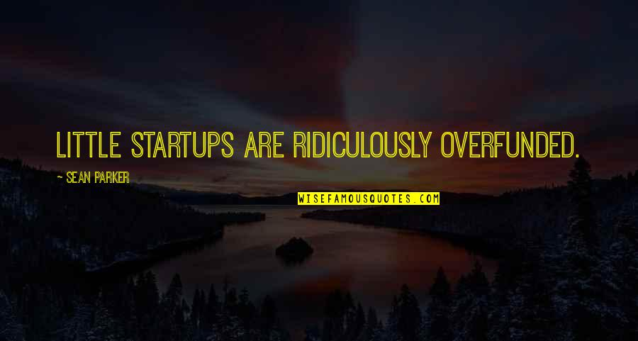 Overfunded Quotes By Sean Parker: Little startups are ridiculously overfunded.